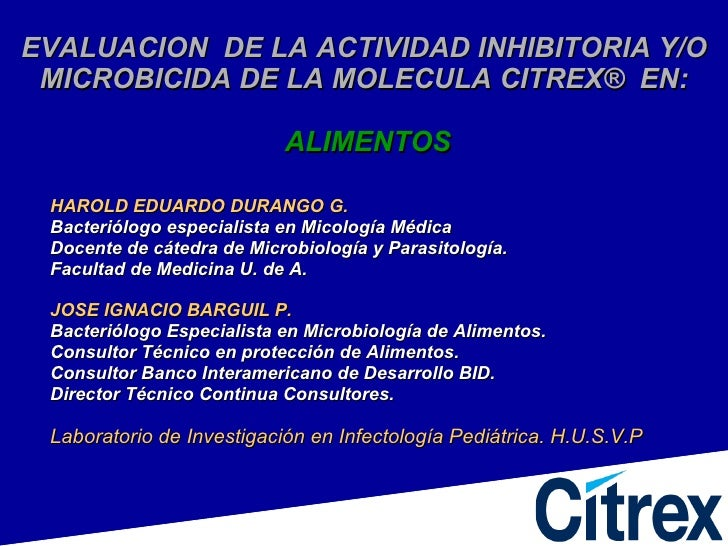 EVALUACION  DE LA ACTIVIDAD INHIBITORIA Y/O MICROBICIDA DE LA MOLECULA CITREX ®  EN:   ALIMENTOS <ul><li>HAROLD EDUARDO DU...