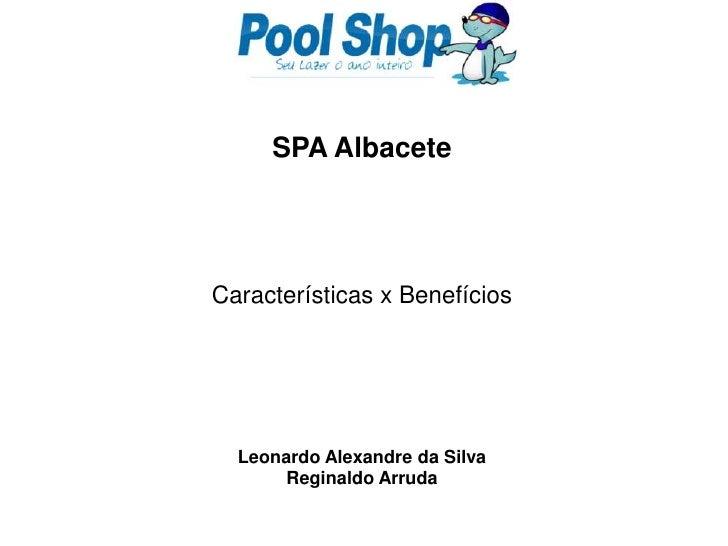 SPA Albacete<br />Características x Benefícios<br />Leonardo Alexandre da Silva<br />Reginaldo Arruda<br />