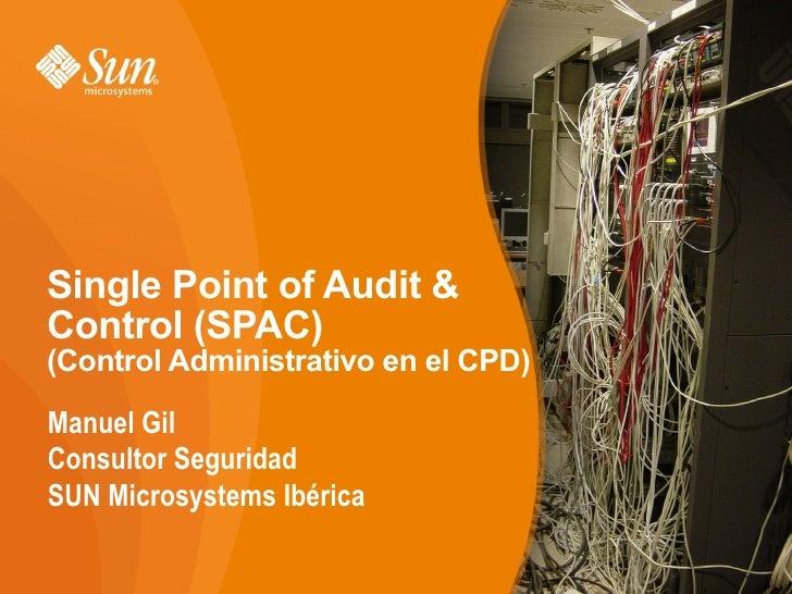 Single Point of Audit & Control (SPAC) (Control Administrativo en el CPD)  Manuel Gil Consultor Seguridad SUN Microsystems...