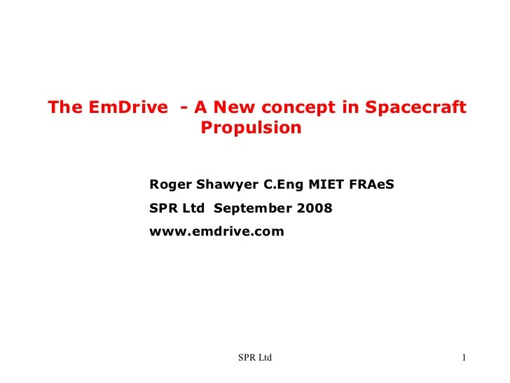 The EmDrive  - A New concept in Spacecraft  Propulsion Roger Shawyer C.Eng MIET FRAeS SPR Ltd  September 2008 www.emdrive....