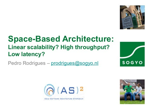 Space-Based Architecture: Linear scalability? High throughput? Low latency? Pedro Rodrigues – prodrigues@sogyo.nl
