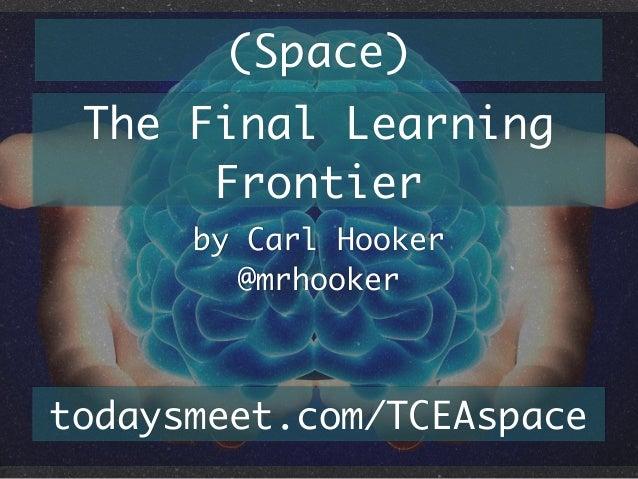 (Space) The Final Learning Frontier by Carl Hooker @mrhooker  todaysmeet.com/TCEAspace