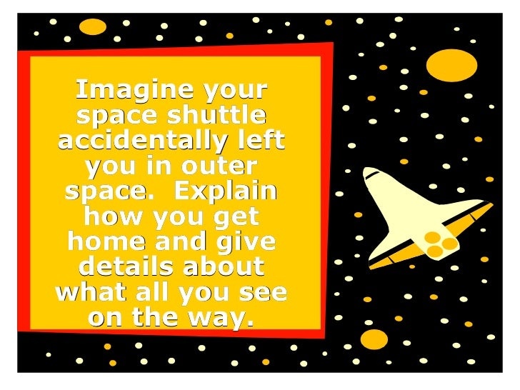 Imagine your space shuttle accidentally left you in outer space.  Explain how you get home and give details about what all...
