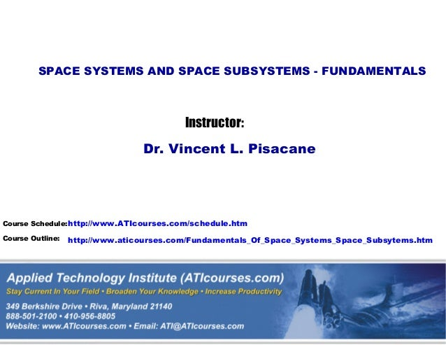 SPACE SYSTEMS AND SPACE SUBSYSTEMS - FUNDAMENTALS  Instructor: Dr. Vincent L. Pisacane  Course Schedule: http://www.ATIcou...