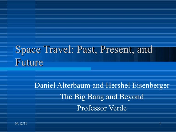 Space Travel: Past, Present, and Future Daniel Alterbaum and Hershel Eisenberger The Big Bang and Beyond Professor Verde