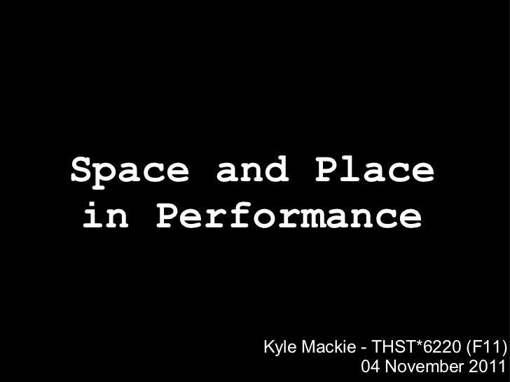 Space and Place in Performance Kyle Mackie - THST*6220 (F11) 04 November 2011