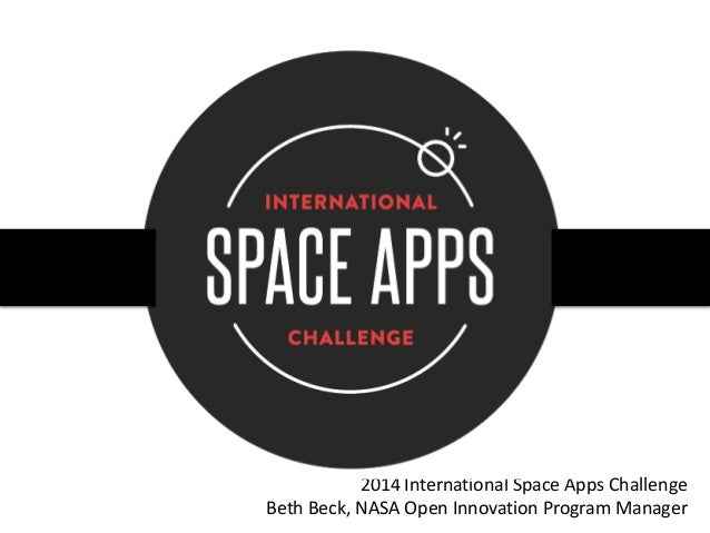 2014 International Space Apps Challenge Beth Beck, NASA Open Innovation Program Manager
