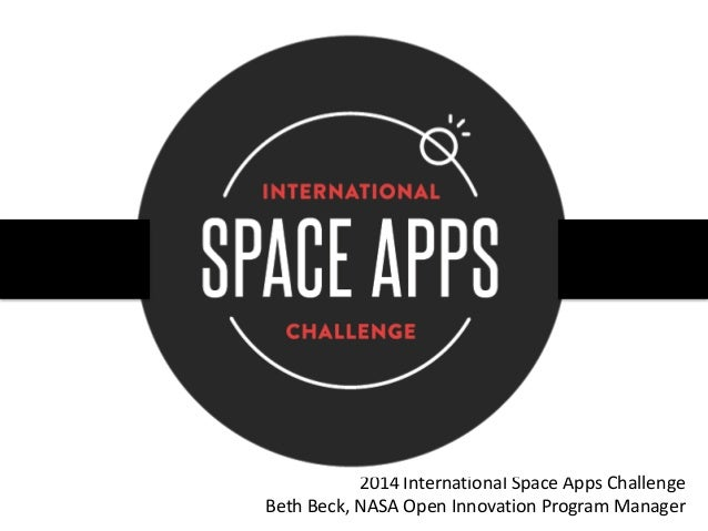 2014 International Space Apps Challenge Beth Beck, NASA Open Innovation Program Manager