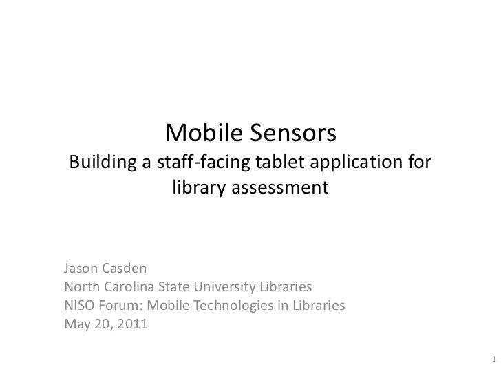 Mobile SensorsBuilding a staff-facing tablet application for library assessment<br />Jason Casden<br />North Carolina Stat...