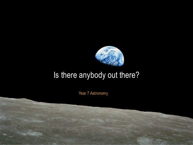 Year 7 Astronomy Is there anybody out there?