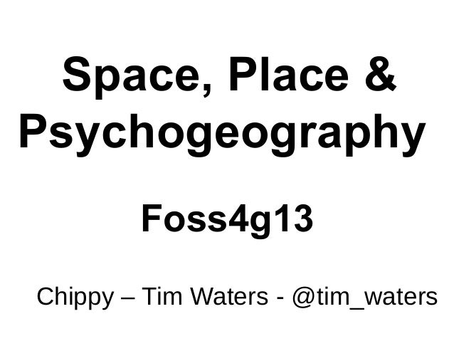 Space, Place & Psychogeography Foss4g13 Chippy – Tim Waters - @tim_waters