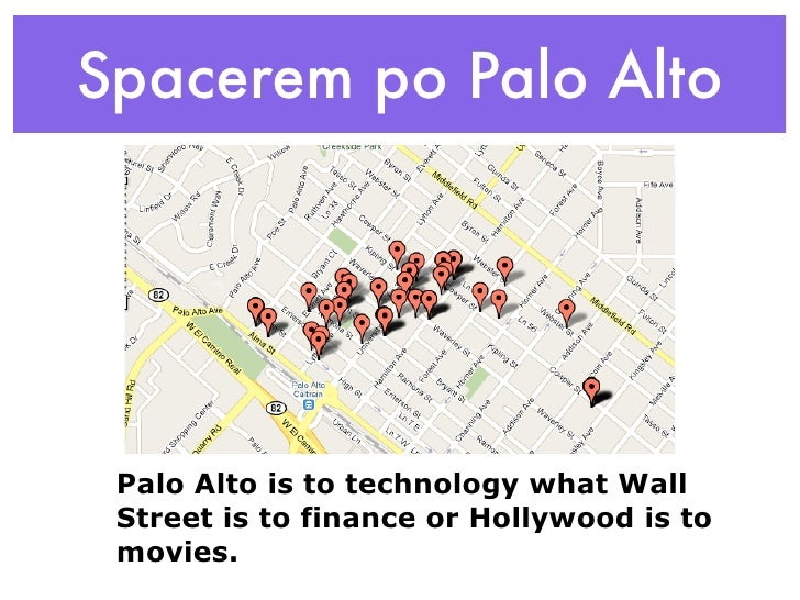 Spacerem po Palo Alto      Palo Alto is to technology what Wall  Street is to finance or Hollywood is to  movies.