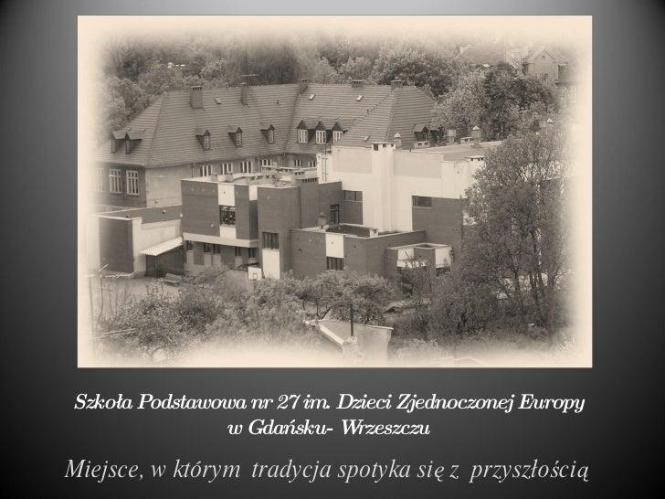 Szkoła Podstawowa nr 27 im. Dzieci Zjednoczonej Europy w Gdańsku- Wrzeszczu Miejsce, w którym  tradycja spotyka się z  prz...