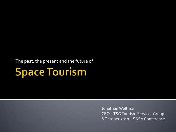 Space Tourism<br />The past, the present and the future of<br />Jonathan WeltmanCEO – TSG Tourism Services Group<br />8 Oc...