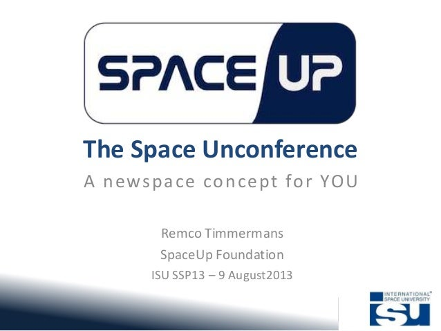 The Space Unconference A newspace concept for YOU Remco Timmermans SpaceUp Foundation ISU SSP13 – 9 August2013