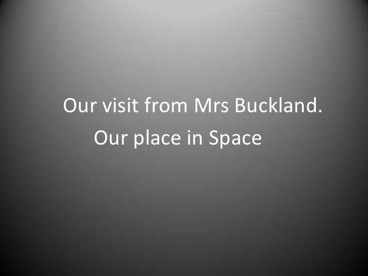 Our visit from Mrs Buckland.<br />             Our place in Space<br />