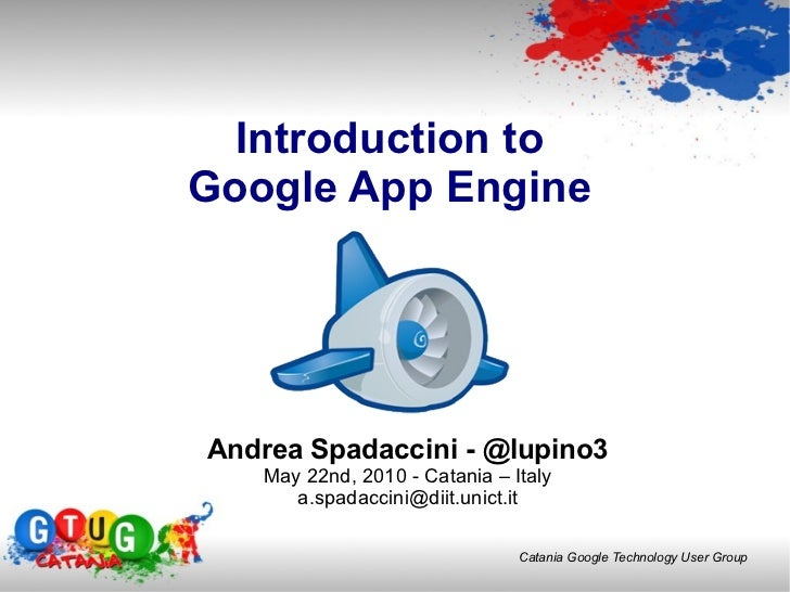 Introduction to Google App Engine Andrea Spadaccini - @lupino3 May 22nd, 2010 -  Catania – Italy [email_address]