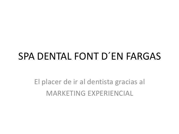 SPA DENTAL FONT D´EN FARGAS   El placer de ir al dentista gracias al       MARKETING EXPERIENCIAL