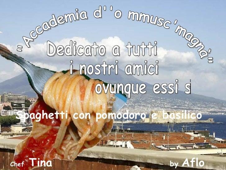 """""""Accademia d''o mmusc'magnà""""  Dedicato a tutti i nostri amici ovunque essi siano Spaghetti con pomodoro e basili..."""