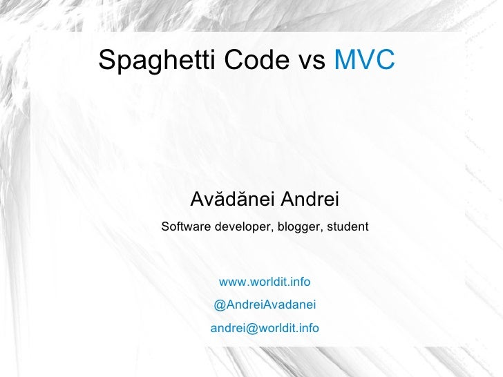 Spaghetti Code vs  MVC Avădănei Andrei Software developer, blogger, student www.worldit.info @AndreiAvadanei [email_address]