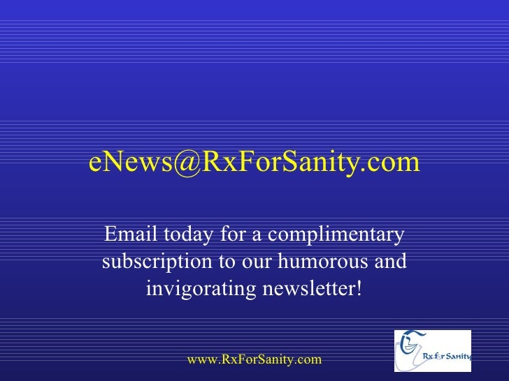 eNews@RxForSanity.comEmail today for a complimentarysubscription to our humorous and    invigorating newsletter!        ww...