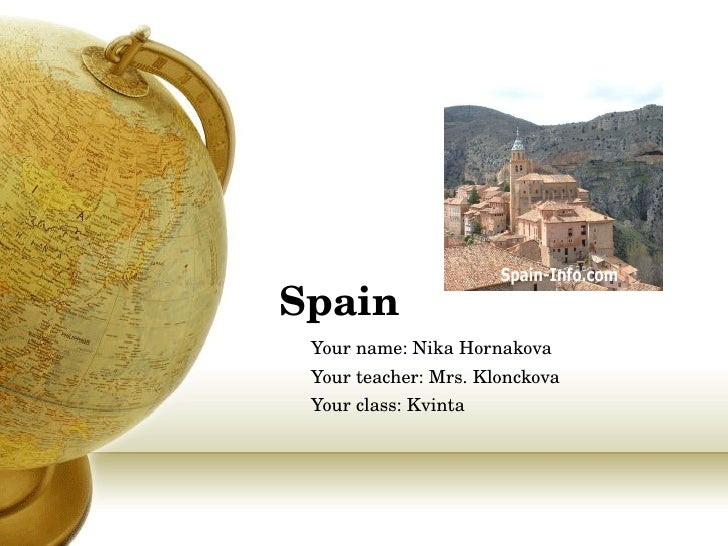 Spain Your name : Nika Hornakova Your teacher : Mrs. Klonckova Your class : Kvinta