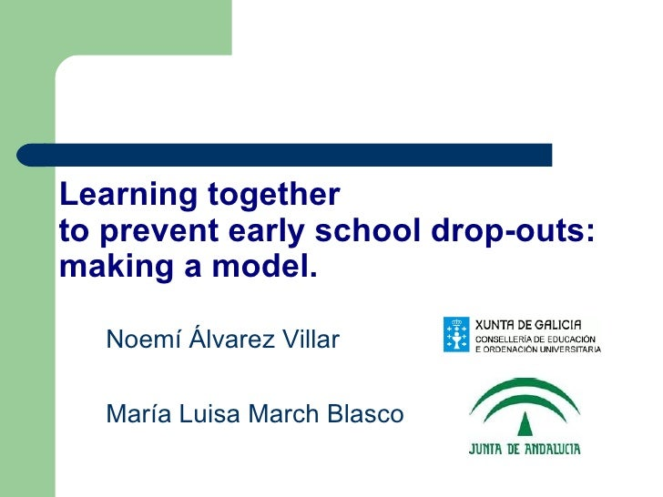 Noemí Álvarez Villar  María Luisa March Blasco Learning together  to prevent early school drop-outs: making a model.