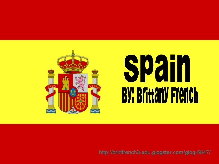 Spain By: Brittany French http://brittfrench3.edu.glogster.com/glog-5847/