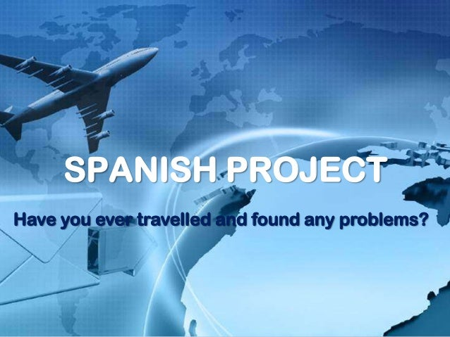 SPANISH PROJECTHave you ever travelled and found any problems?
