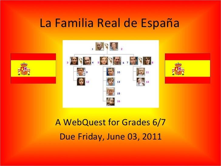 La Familia Real de España A WebQuest for Grades 6/7 Due Friday, June 03, 2011