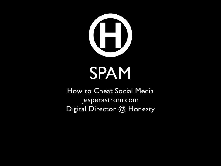 SPAM How to Cheat Social Media      jesperastrom.com Digital Director @ Honesty