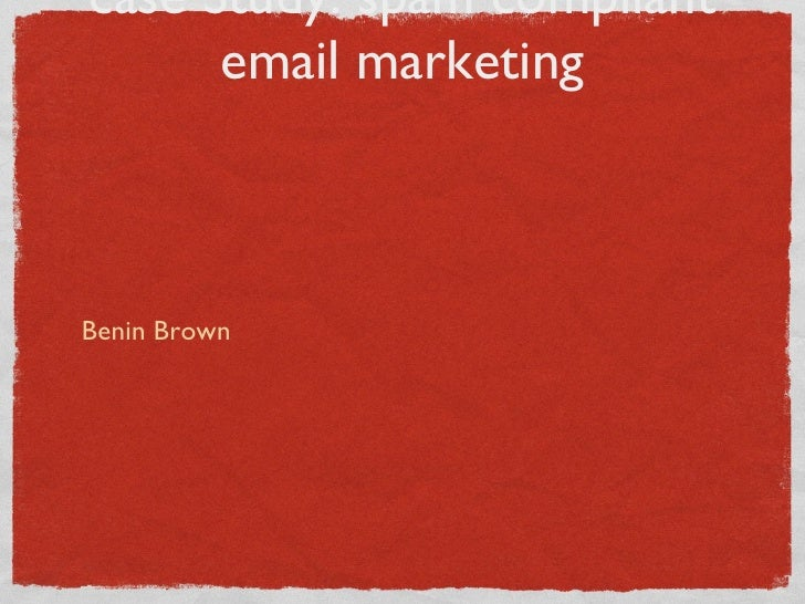 case Study: spam compliant email marketing <ul><li>Benin Brown </li></ul>