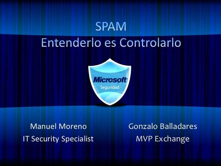 SPAMEntenderlo es Controlarlo<br />Manuel Moreno<br />IT Security Specialist<br />Gonzalo Balladares<br />MVP Exchange<br />