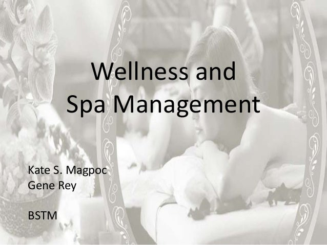 Wellness and Spa Management Kate S. Magpoc Gene Rey BSTM