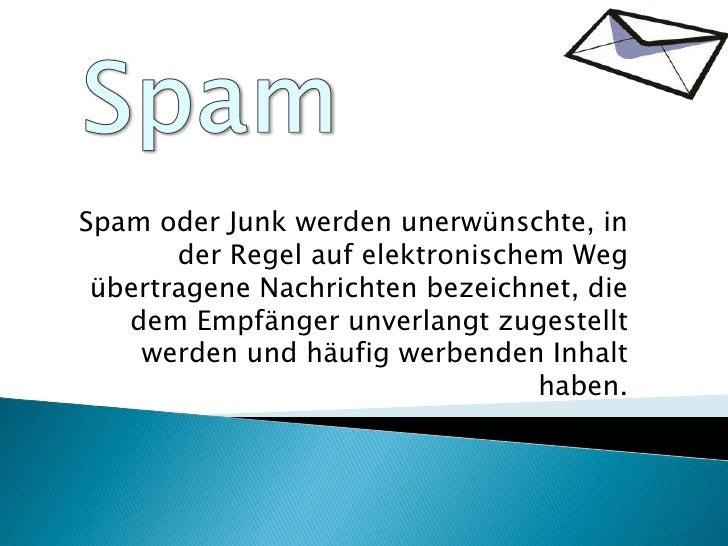 Spam<br />Spam oder Junk werden unerwünschte, in der Regel auf elektronischem Weg übertragene Nachrichten bezeichnet, die ...