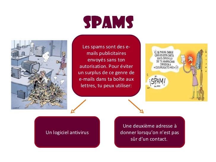 SPAMS Les spams sont des e-mails publicitaires envoyés sans ton autorisation. Pour éviter un surplus de ce genre de e-mail...