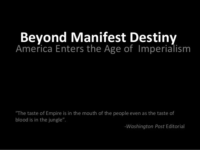 """Beyond Manifest Destiny  America Enters the Age of Imperialism  """"The taste of Empire is in the mouth of the people even as..."""
