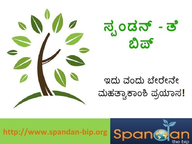 ಸ್ಪಂಡನ್  -  ತೆ ಬಿಪ್ ಇದು ವಂದು ಬೇರೇನೇ ಮಹತ್ವಾಕಾಂಶಿ ಪ್ರಯಾಸ ! http://www.spandan-bip.org