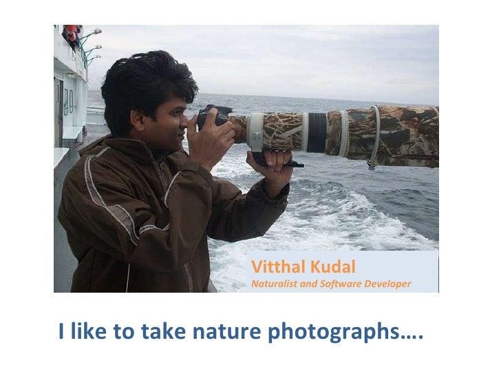 I like to take nature photographs…. Vitthal Kudal Naturalist and Software Developer