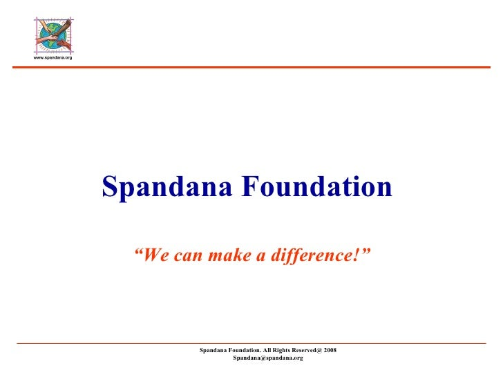 "Spandana Foundation Spandana Foundation. All Rights Reserved@ 2008 [email_address] "" We can make a difference!"""