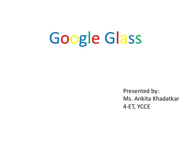 Google Glass Presented by: Ms. Ankita Khadatkar 4-ET, YCCE