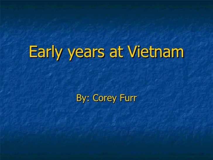 Early years at Vietnam By: Corey Furr