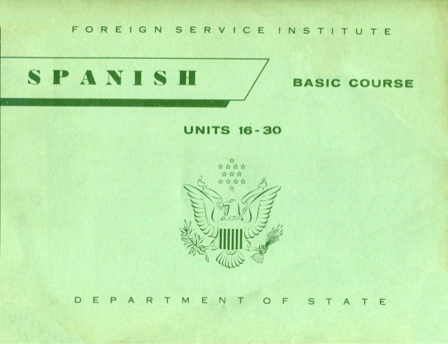 FOREIGN SERVICE INSTITUTE SPANISD UNITS 16- 30 BASle eOURSE o E PAR T M E N T O F S T A T E