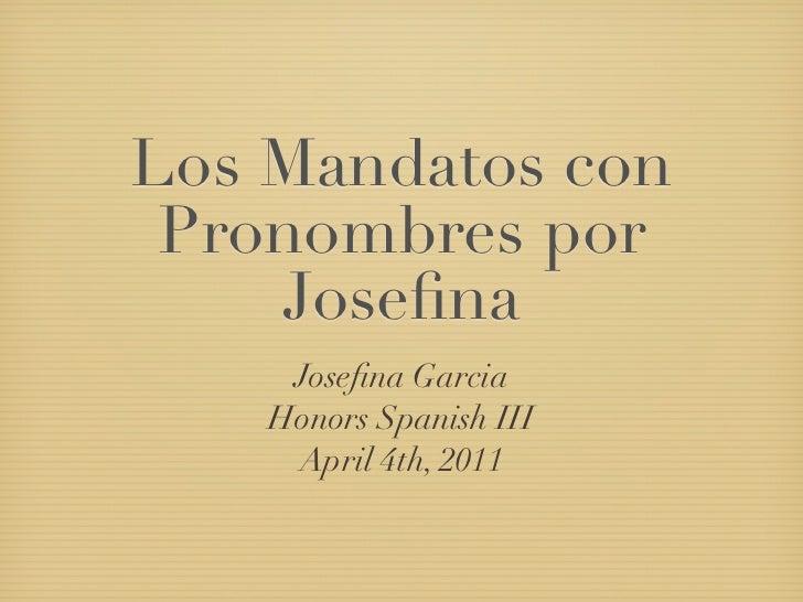 Los Mandatos con Pronombres por    Josefina     Josefina Garcia    Honors Spanish III     April 4th, 2011