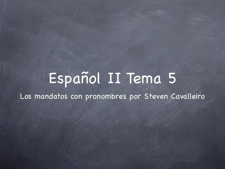 Español II Tema 5Los mandatos con pronombres por Steven Cavalleiro