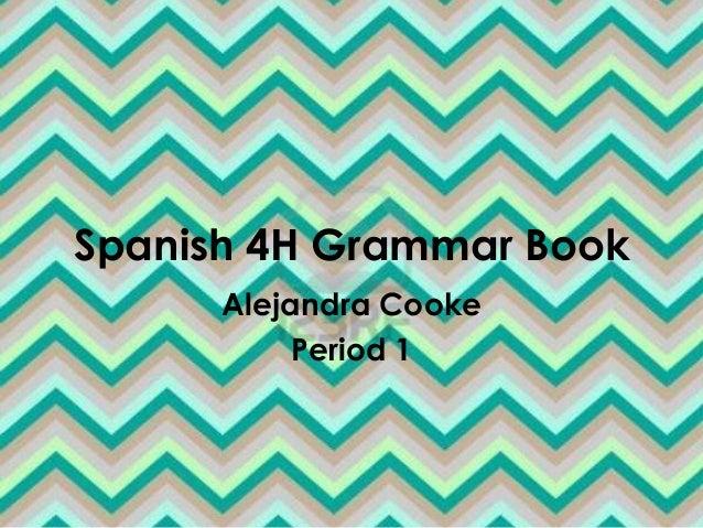 Spanish 4H Grammar Book      Alejandra Cooke           Period 1