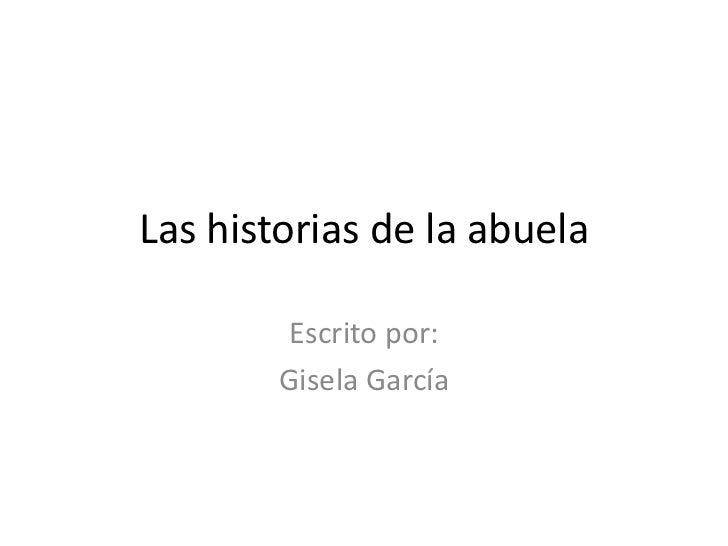 Las historias de la abuela<br />Escritopor:<br />Gisela García<br />