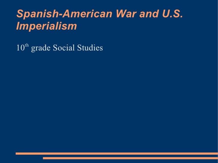 Spanish-American War and U.S. Imperialism <ul><li>10 th  grade Social Studies </li></ul>