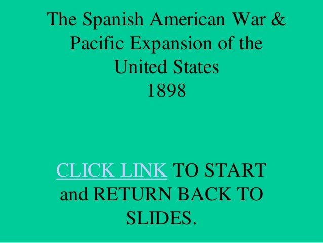 The Spanish American War & Pacific Expansion of the United States 1898  CLICK LINK TO START and RETURN BACK TO SLIDES.
