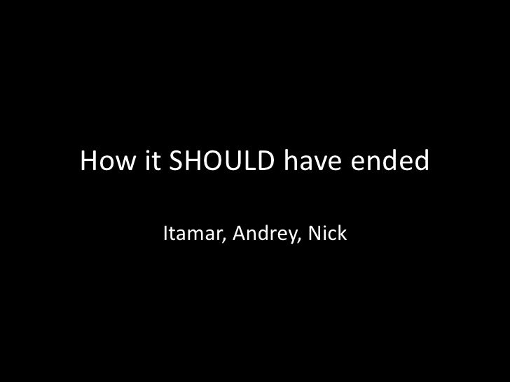 How it SHOULD have ended       Itamar, Andrey, Nick